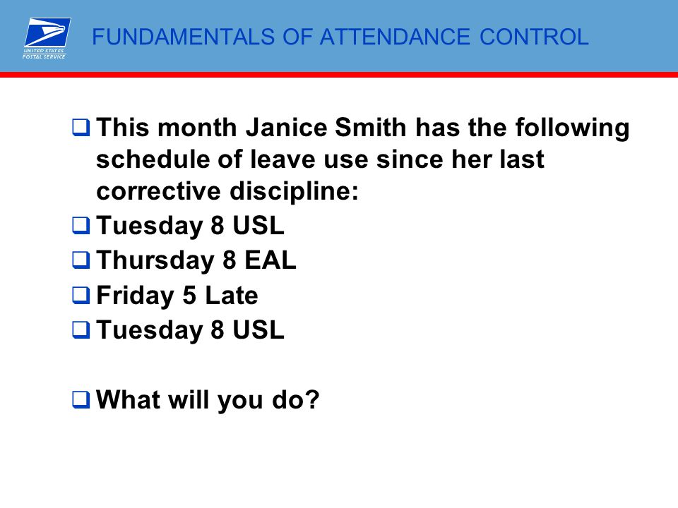 FUNDAMENTALS OF ATTENDANCE CONTROL  This month Janice Smith has the following schedule of leave use since her last corrective discipline:  Tuesday 8