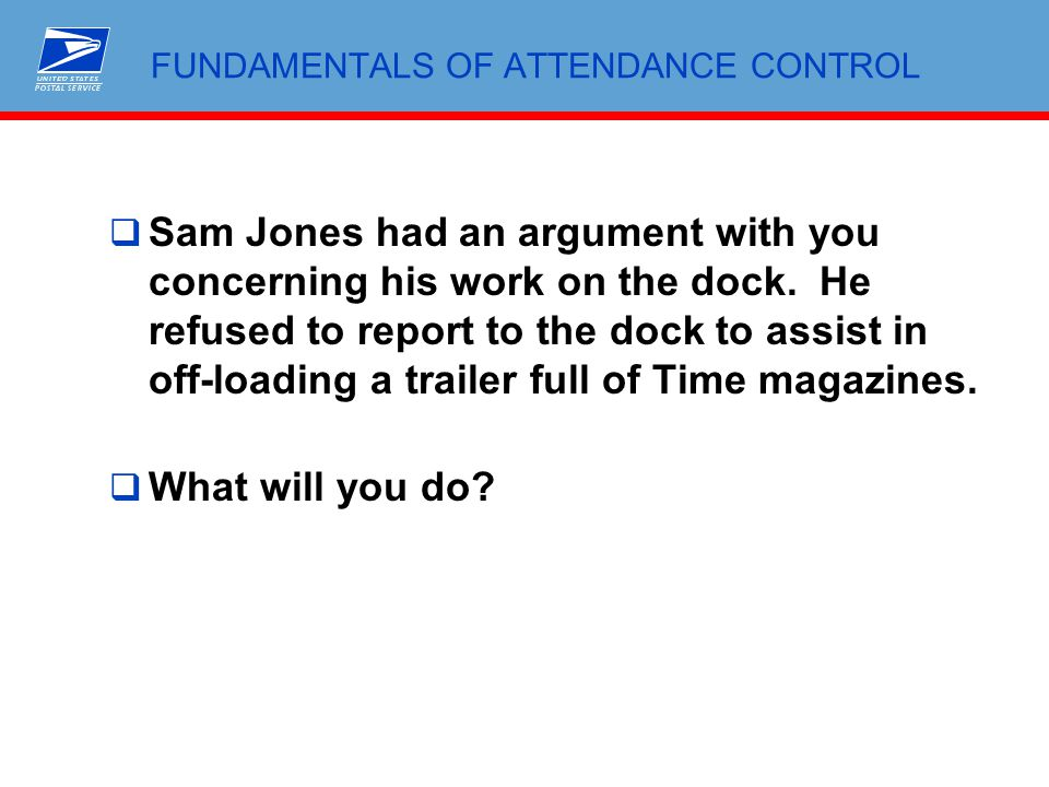 FUNDAMENTALS OF ATTENDANCE CONTROL  Sam Jones had an argument with you concerning his work on the dock. He refused to report to the dock to assist in