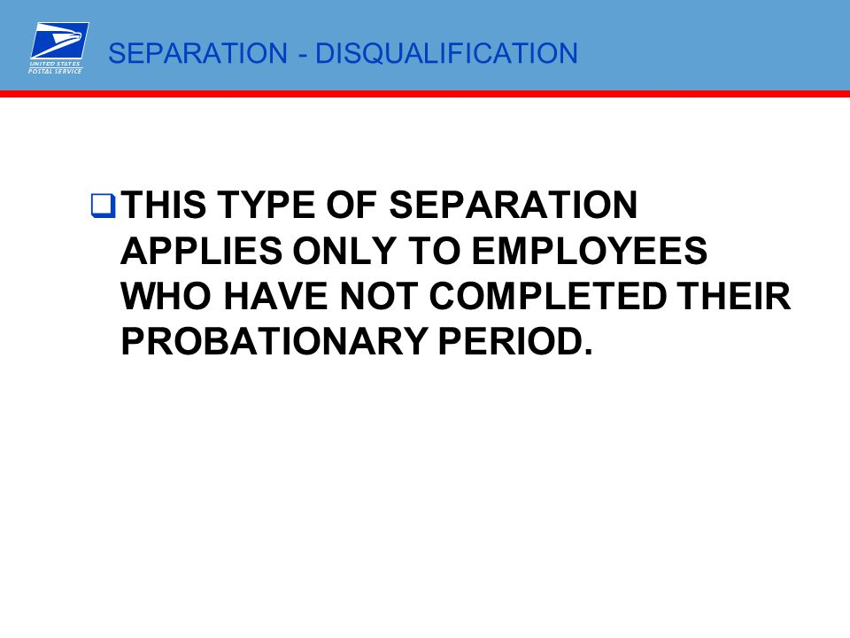 SEPARATION - DISQUALIFICATION  THIS TYPE OF SEPARATION APPLIES ONLY TO EMPLOYEES WHO HAVE NOT COMPLETED THEIR PROBATIONARY PERIOD.