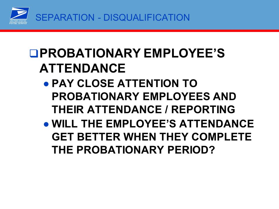 SEPARATION - DISQUALIFICATION  PROBATIONARY EMPLOYEE'S ATTENDANCE ●PAY CLOSE ATTENTION TO PROBATIONARY EMPLOYEES AND THEIR ATTENDANCE / REPORTING ●WI