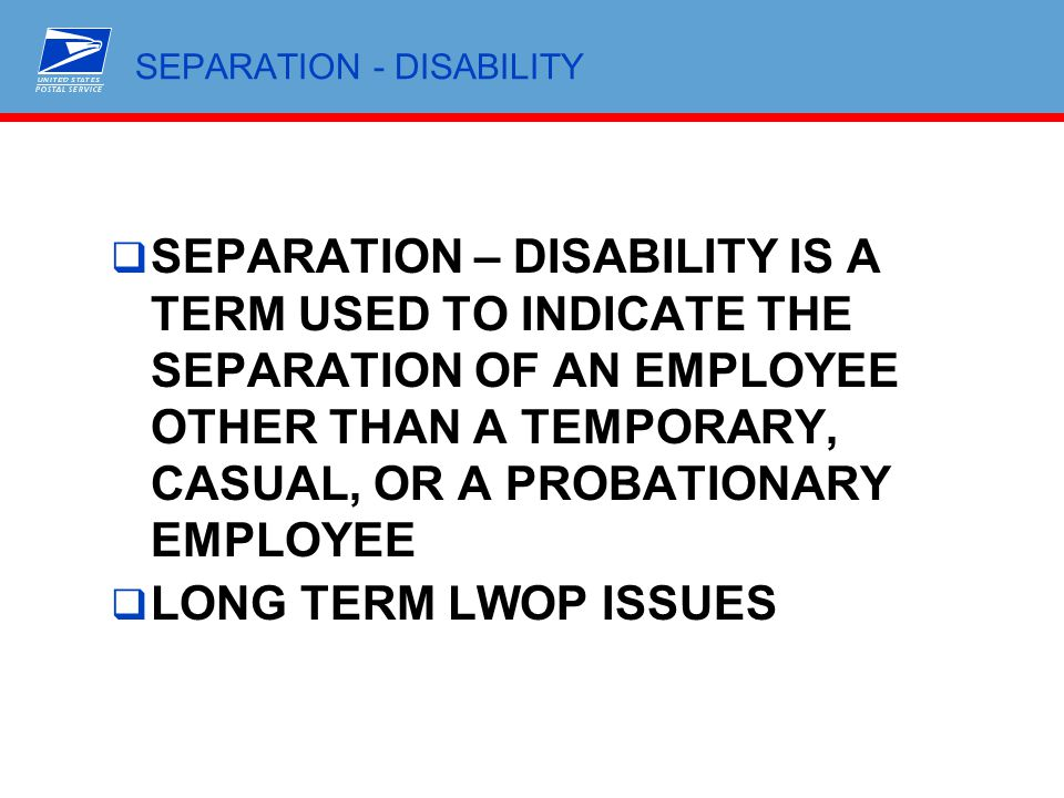 SEPARATION - DISABILITY  SEPARATION – DISABILITY IS A TERM USED TO INDICATE THE SEPARATION OF AN EMPLOYEE OTHER THAN A TEMPORARY, CASUAL, OR A PROBAT