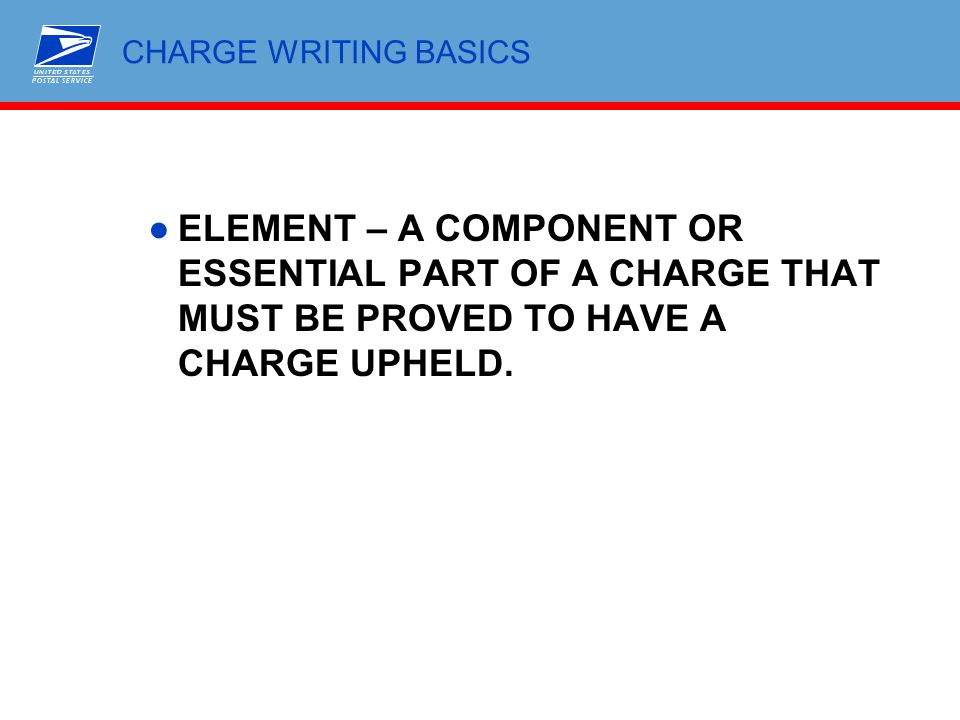 CHARGE WRITING BASICS ●ELEMENT – A COMPONENT OR ESSENTIAL PART OF A CHARGE THAT MUST BE PROVED TO HAVE A CHARGE UPHELD.