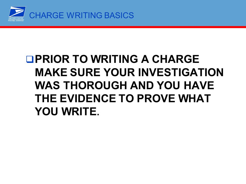 CHARGE WRITING BASICS  PRIOR TO WRITING A CHARGE MAKE SURE YOUR INVESTIGATION WAS THOROUGH AND YOU HAVE THE EVIDENCE TO PROVE WHAT YOU WRITE.