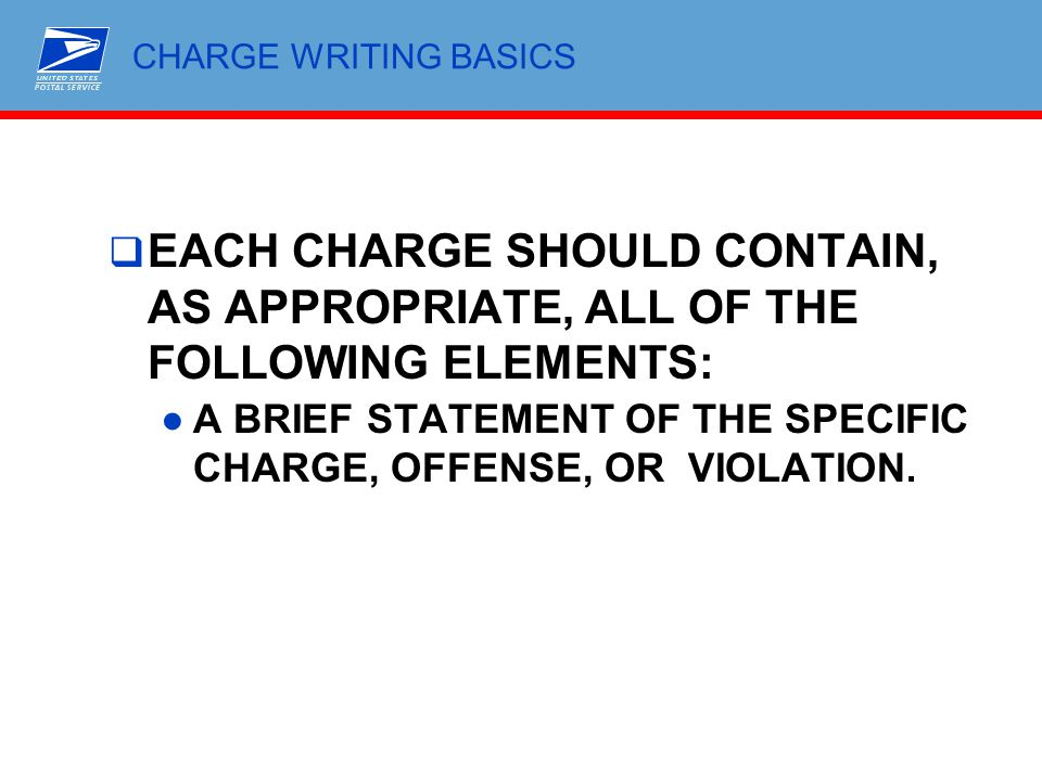 CHARGE WRITING BASICS  EACH CHARGE SHOULD CONTAIN, AS APPROPRIATE, ALL OF THE FOLLOWING ELEMENTS: ●A BRIEF STATEMENT OF THE SPECIFIC CHARGE, OFFENSE,