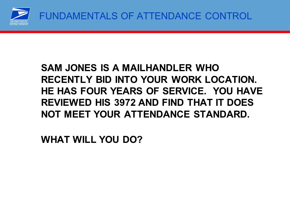 FUNDAMENTALS OF ATTENDANCE CONTROL SAM JONES IS A MAILHANDLER WHO RECENTLY BID INTO YOUR WORK LOCATION. HE HAS FOUR YEARS OF SERVICE. YOU HAVE REVIEWE