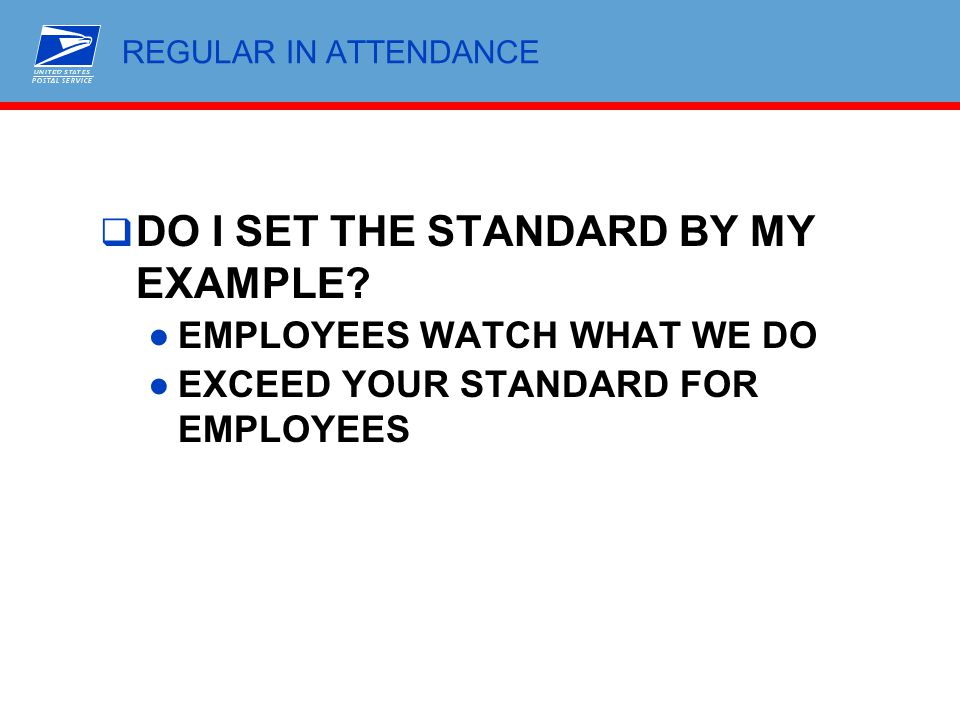 REGULAR IN ATTENDANCE  DO I SET THE STANDARD BY MY EXAMPLE? ●EMPLOYEES WATCH WHAT WE DO ●EXCEED YOUR STANDARD FOR EMPLOYEES