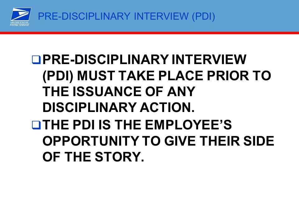 PRE-DISCIPLINARY INTERVIEW (PDI)  PRE-DISCIPLINARY INTERVIEW (PDI) MUST TAKE PLACE PRIOR TO THE ISSUANCE OF ANY DISCIPLINARY ACTION.  THE PDI IS THE
