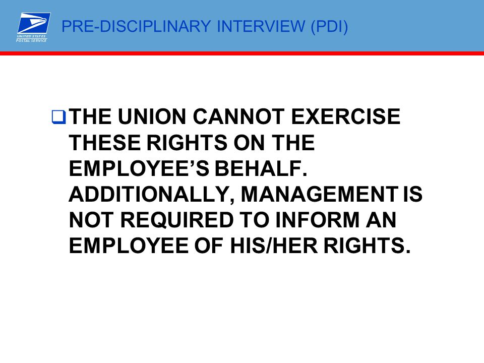 PRE-DISCIPLINARY INTERVIEW (PDI)  THE UNION CANNOT EXERCISE THESE RIGHTS ON THE EMPLOYEE'S BEHALF. ADDITIONALLY, MANAGEMENT IS NOT REQUIRED TO INFORM