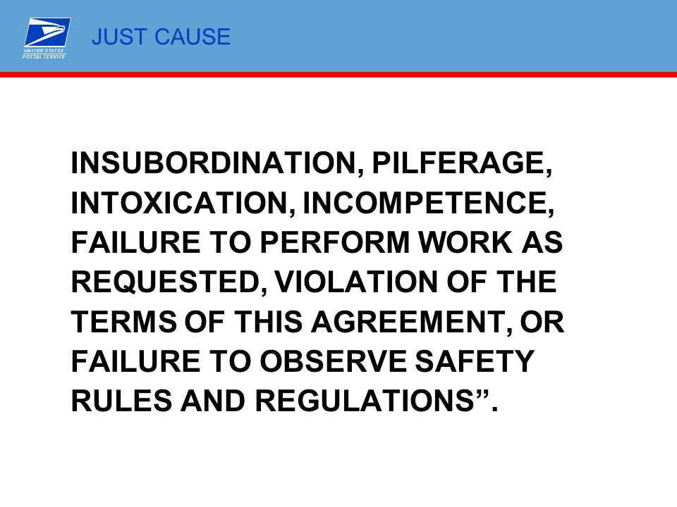 JUST CAUSE INSUBORDINATION, PILFERAGE, INTOXICATION, INCOMPETENCE, FAILURE TO PERFORM WORK AS REQUESTED, VIOLATION OF THE TERMS OF THIS AGREEMENT, OR