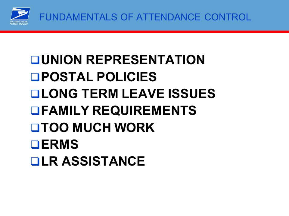 FUNDAMENTALS OF ATTENDANCE CONTROL  UNION REPRESENTATION  POSTAL POLICIES  LONG TERM LEAVE ISSUES  FAMILY REQUIREMENTS  TOO MUCH WORK  ERMS  LR