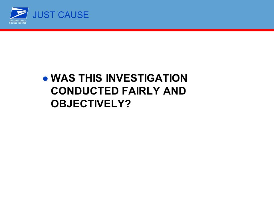 JUST CAUSE ●WAS THIS INVESTIGATION CONDUCTED FAIRLY AND OBJECTIVELY?