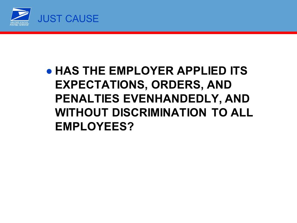 JUST CAUSE ●HAS THE EMPLOYER APPLIED ITS EXPECTATIONS, ORDERS, AND PENALTIES EVENHANDEDLY, AND WITHOUT DISCRIMINATION TO ALL EMPLOYEES?