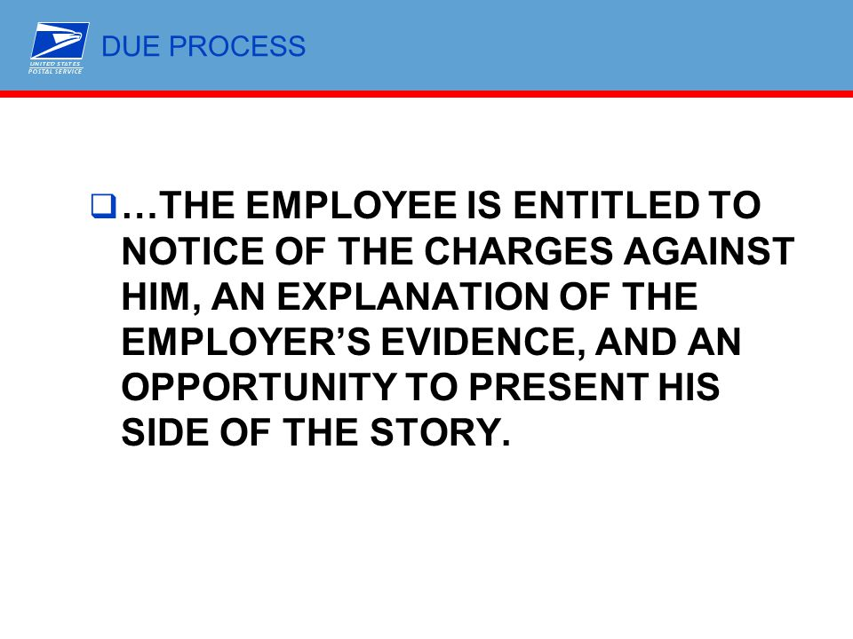 DUE PROCESS  …THE EMPLOYEE IS ENTITLED TO NOTICE OF THE CHARGES AGAINST HIM, AN EXPLANATION OF THE EMPLOYER'S EVIDENCE, AND AN OPPORTUNITY TO PRESENT