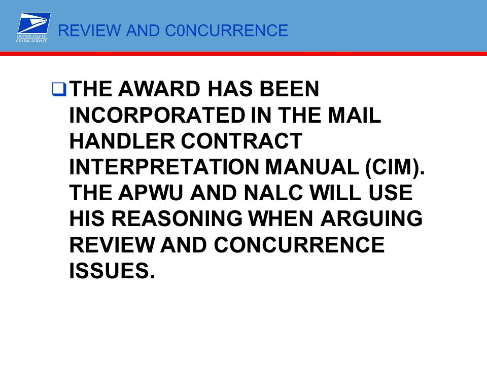 REVIEW AND C0NCURRENCE  THE AWARD HAS BEEN INCORPORATED IN THE MAIL HANDLER CONTRACT INTERPRETATION MANUAL (CIM). THE APWU AND NALC WILL USE HIS REAS