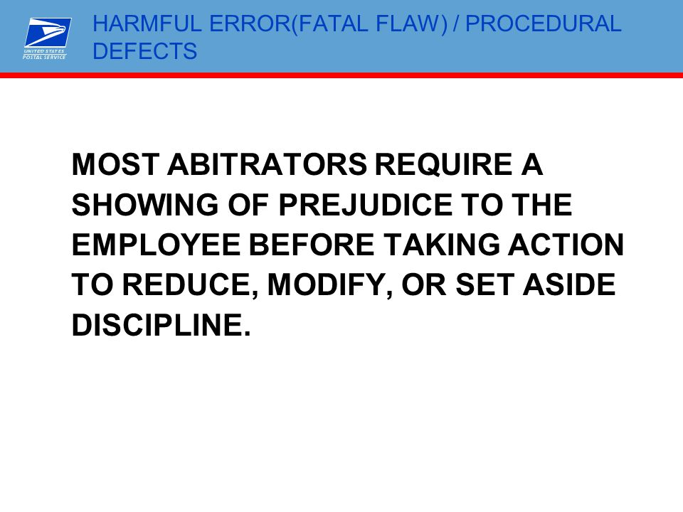 HARMFUL ERROR(FATAL FLAW) / PROCEDURAL DEFECTS MOST ABITRATORS REQUIRE A SHOWING OF PREJUDICE TO THE EMPLOYEE BEFORE TAKING ACTION TO REDUCE, MODIFY,