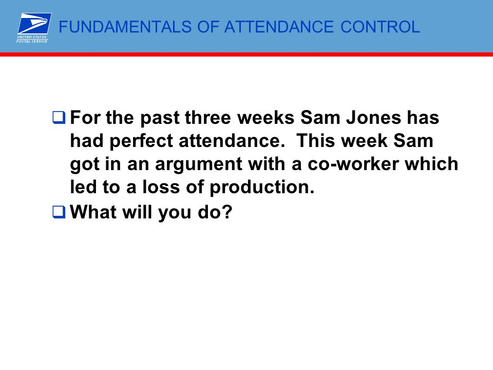 FUNDAMENTALS OF ATTENDANCE CONTROL  For the past three weeks Sam Jones has had perfect attendance. This week Sam got in an argument with a co-worker