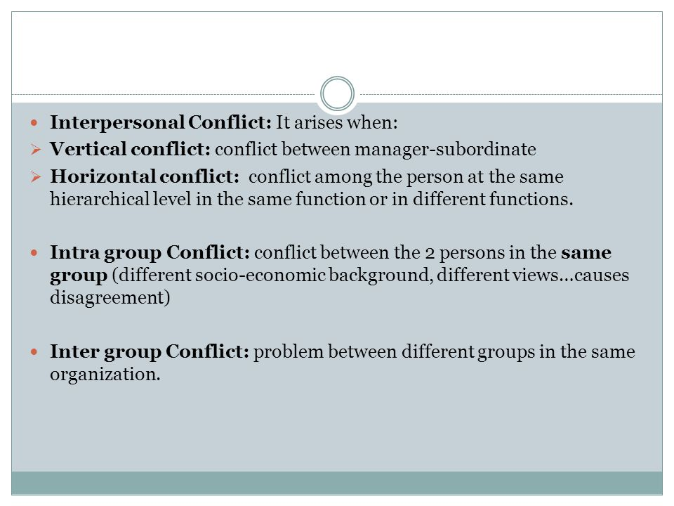 Interpersonal Conflict: It arises when:  Vertical conflict: conflict between manager-subordinate  Horizontal conflict: conflict among the person at the same hierarchical level in the same function or in different functions.