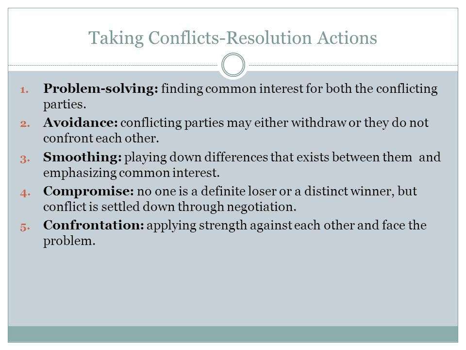 Taking Conflicts-Resolution Actions 1. Problem-solving: finding common interest for both the conflicting parties. 2. Avoidance: conflicting parties ma