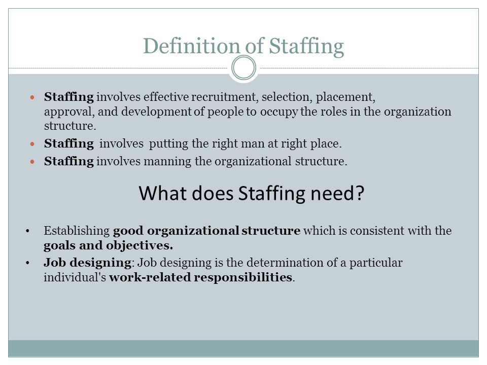 Definition of Staffing Staffing involves effective recruitment, selection, placement, approval, and development of people to occupy the roles in the organization structure.