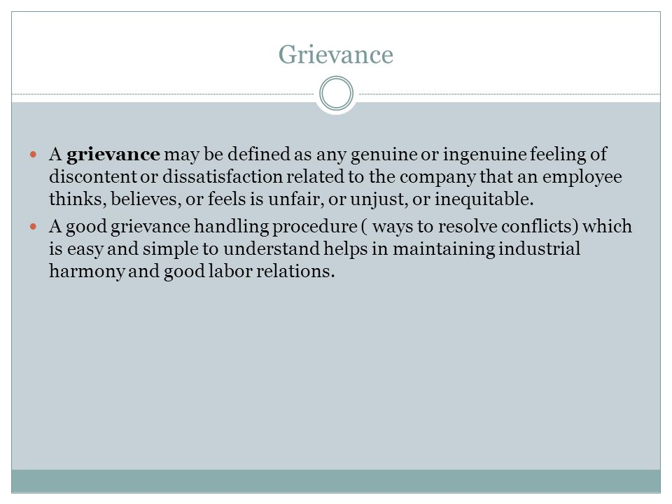 Grievance A grievance may be defined as any genuine or ingenuine feeling of discontent or dissatisfaction related to the company that an employee thin
