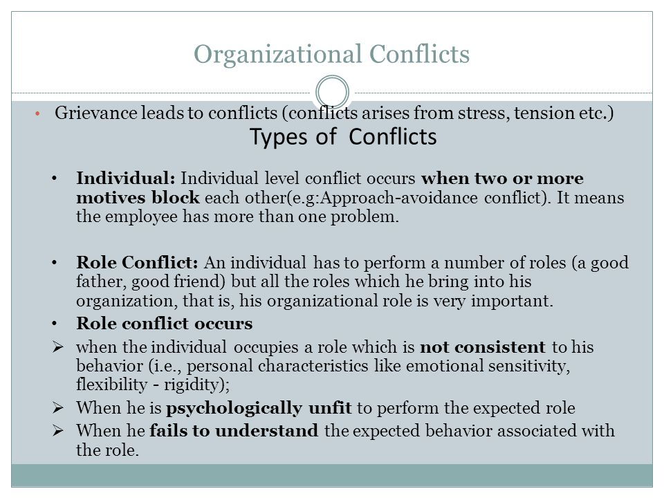 Organizational Conflicts Grievance leads to conflicts (conflicts arises from stress, tension etc.) Types of Conflicts Individual: Individual level conflict occurs when two or more motives block each other(e.g:Approach-avoidance conflict).