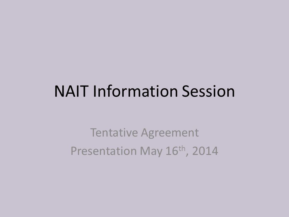 NAIT Information Session Tentative Agreement Presentation May 16 th, 2014