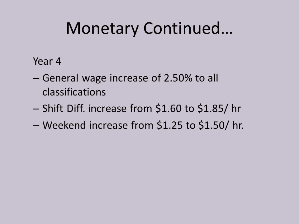 Monetary Continued… Year 4 – General wage increase of 2.50% to all classifications – Shift Diff. increase from $1.60 to $1.85/ hr – Weekend increase f