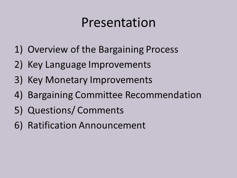 Presentation 1)Overview of the Bargaining Process 2)Key Language Improvements 3)Key Monetary Improvements 4)Bargaining Committee Recommendation 5)Questions/ Comments 6)Ratification Announcement
