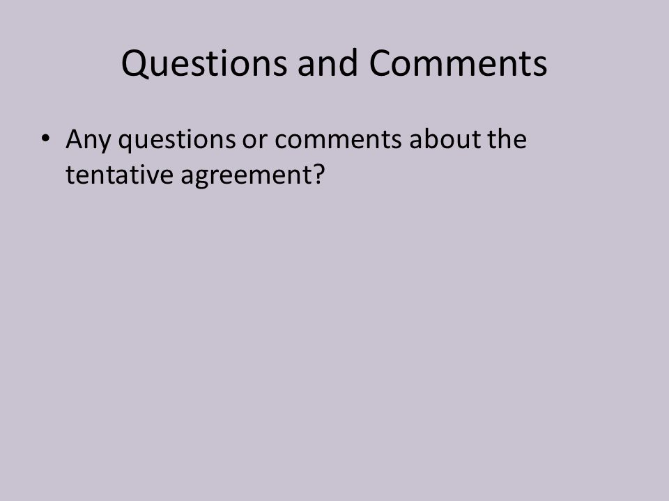 Questions and Comments Any questions or comments about the tentative agreement?