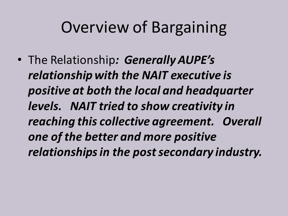 Overview of Bargaining The Relationship: Generally AUPE's relationship with the NAIT executive is positive at both the local and headquarter levels. N