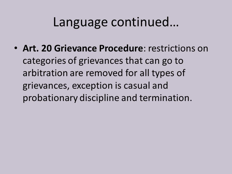 Language continued… Art. 20 Grievance Procedure: restrictions on categories of grievances that can go to arbitration are removed for all types of grie