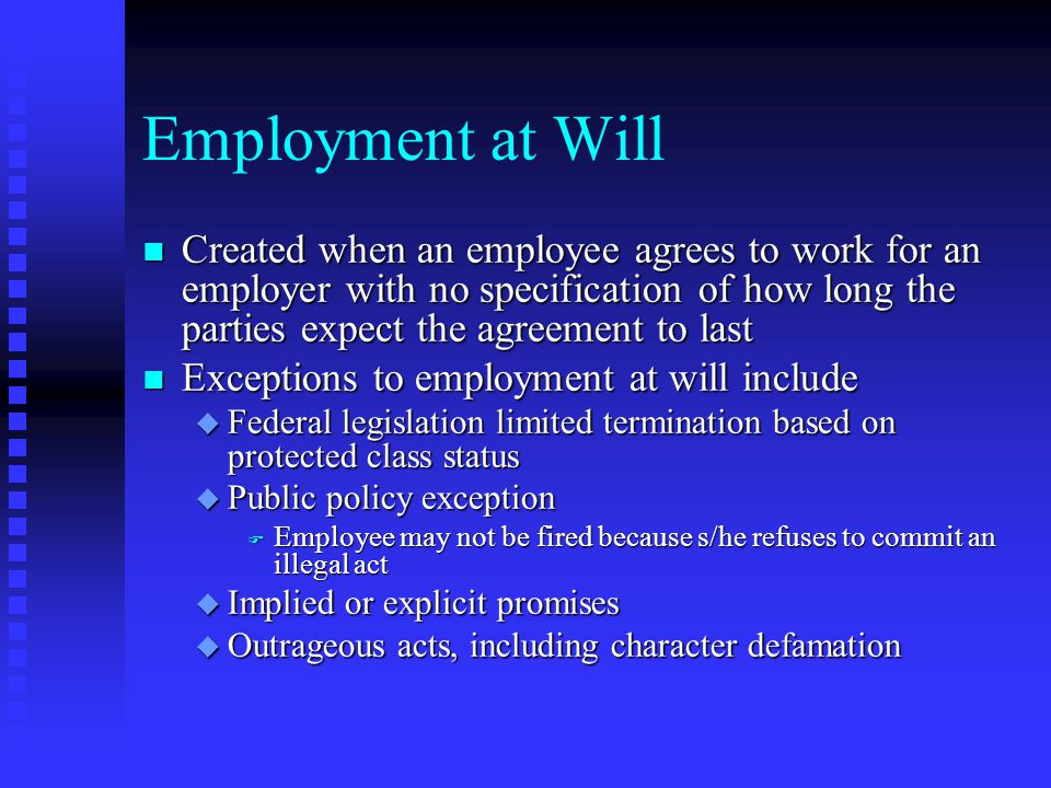 Employment at Will n Created when an employee agrees to work for an employer with no specification of how long the parties expect the agreement to las