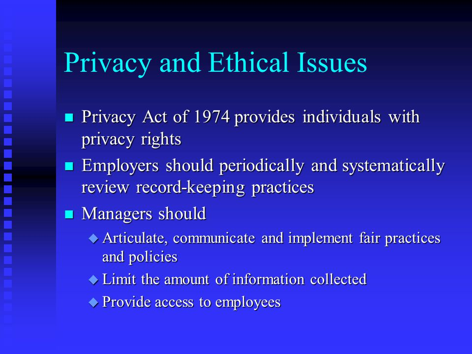 Privacy and Ethical Issues n Privacy Act of 1974 provides individuals with privacy rights n Employers should periodically and systematically review re