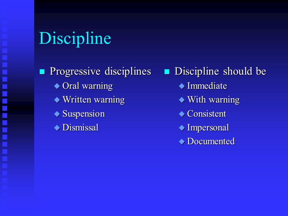 Discipline n Progressive disciplines u Oral warning u Written warning u Suspension u Dismissal n Discipline should be u Immediate u With warning u Con