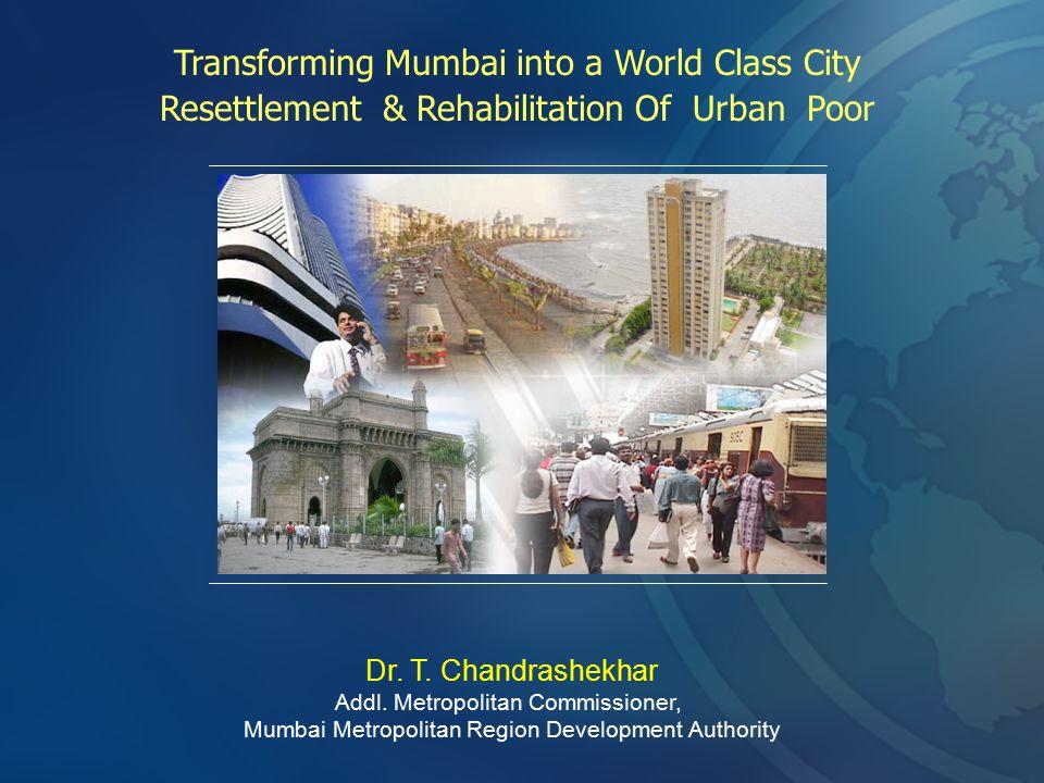 Transforming Mumbai into a World Class City Resettlement & Rehabilitation Of Urban Poor Dr. T. Chandrashekhar Addl. Metropolitan Commissioner, Mumbai