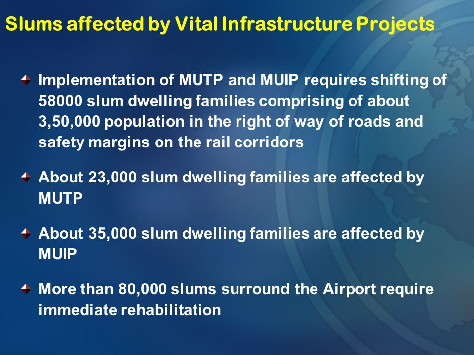 Slums affected by Vital Infrastructure Projects Implementation of MUTP and MUIP requires shifting of 58000 slum dwelling families comprising of about
