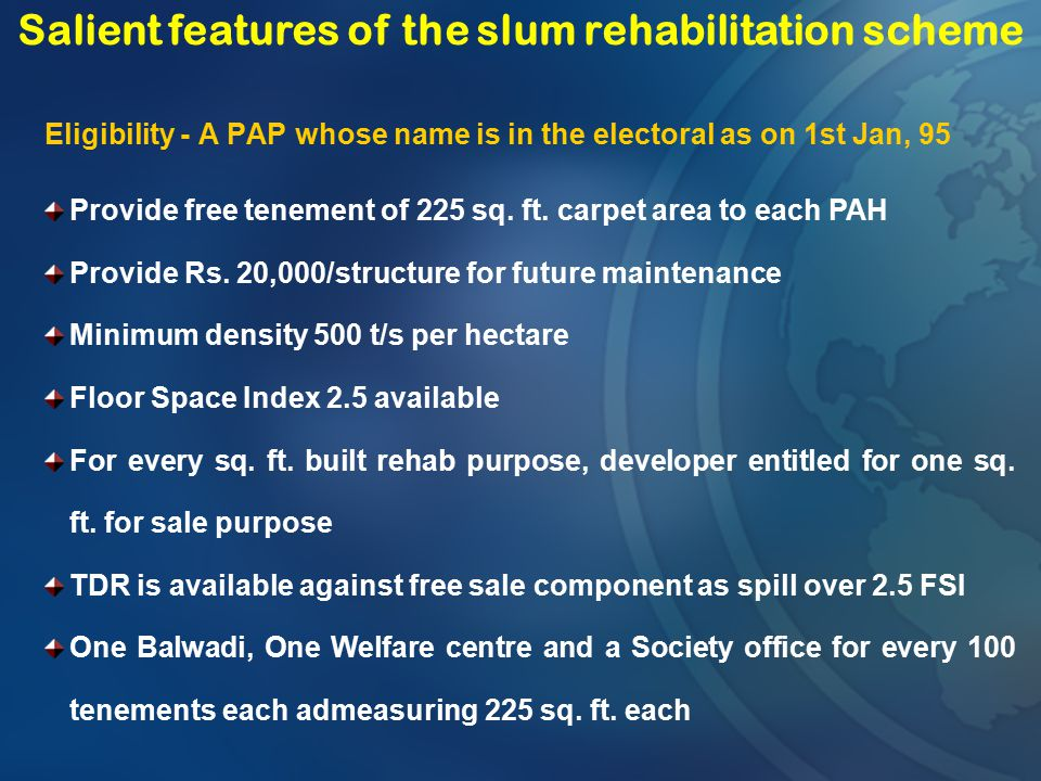 Eligibility - A PAP whose name is in the electoral as on 1st Jan, 95 Salient features of the slum rehabilitation scheme Provide free tenement of 225 s