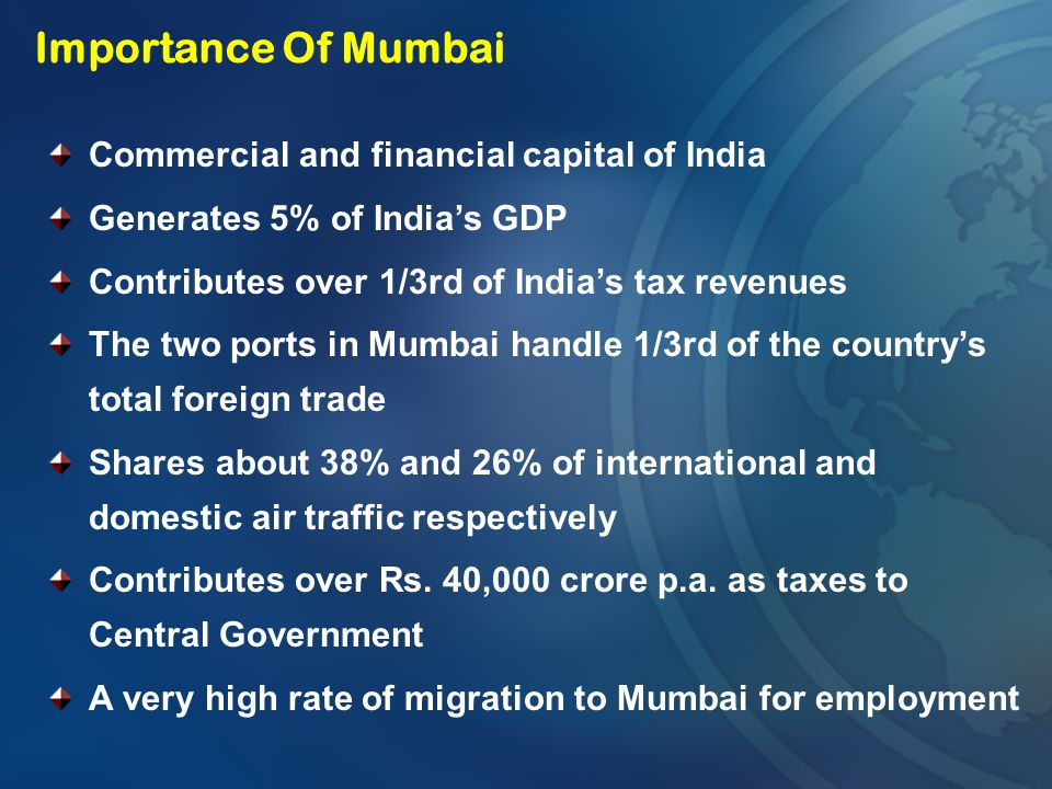 Importance Of Mumbai Commercial and financial capital of India Generates 5% of India's GDP Contributes over 1/3rd of India's tax revenues The two port