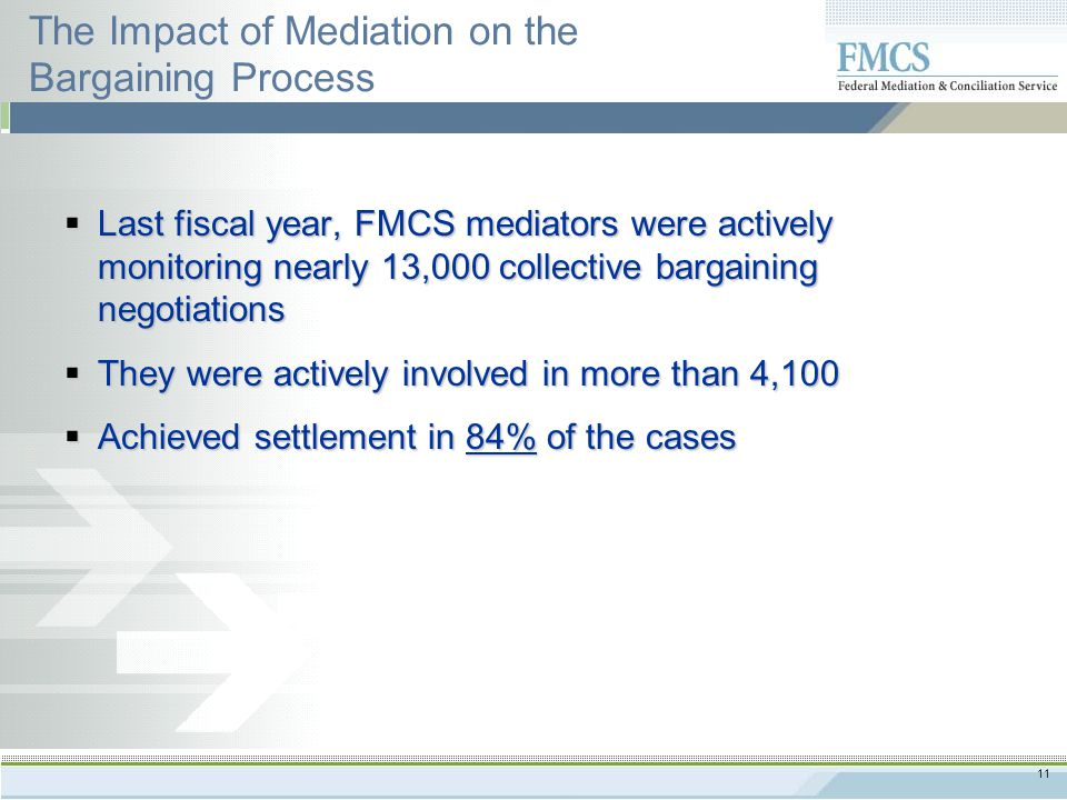 11 The Impact of Mediation on the Bargaining Process  Last fiscal year, FMCS mediators were actively monitoring nearly 13,000 collective bargaining negotiations  They were actively involved in more than 4,100  Achieved settlement in 84% of the cases