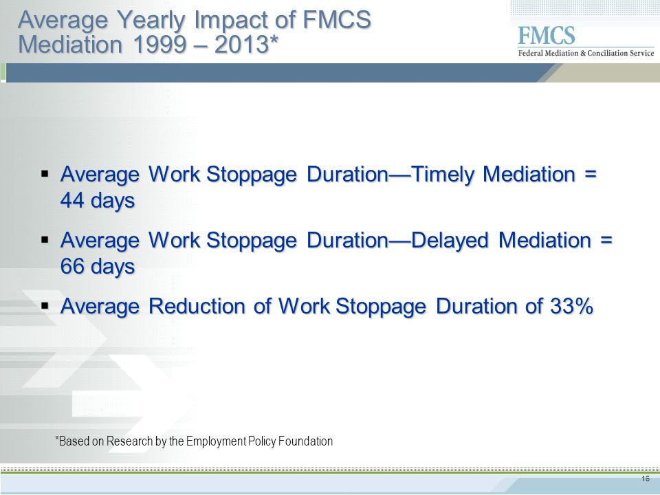 16 Average Yearly Impact of FMCS Mediation 1999 – 2013*  Average Work Stoppage Duration—Timely Mediation = 44 days  Average Work Stoppage Duration—Delayed Mediation = 66 days  Average Reduction of Work Stoppage Duration of 33% *Based on Research by the Employment Policy Foundation