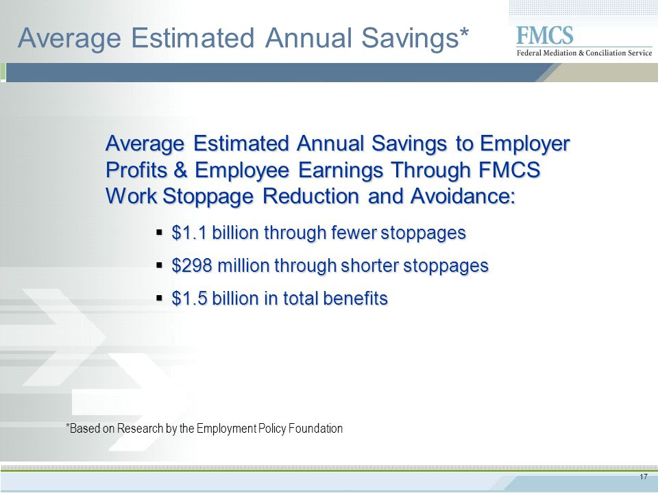 17 Average Estimated Annual Savings* Average Estimated Annual Savings to Employer Profits & Employee Earnings Through FMCS Work Stoppage Reduction and Avoidance:  $1.1 billion through fewer stoppages  $298 million through shorter stoppages  $1.5 billion in total benefits *Based on Research by the Employment Policy Foundation