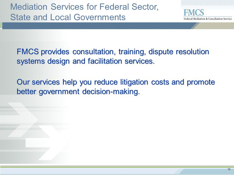 19 FMCS provides consultation, training, dispute resolution systems design and facilitation services.