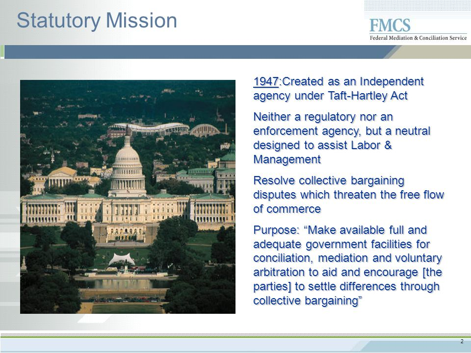 2 Statutory Mission 1947:Created as an Independent agency under Taft-Hartley Act Neither a regulatory nor an enforcement agency, but a neutral designed to assist Labor & Management Resolve collective bargaining disputes which threaten the free flow of commerce Purpose: Make available full and adequate government facilities for conciliation, mediation and voluntary arbitration to aid and encourage [the parties] to settle differences through collective bargaining
