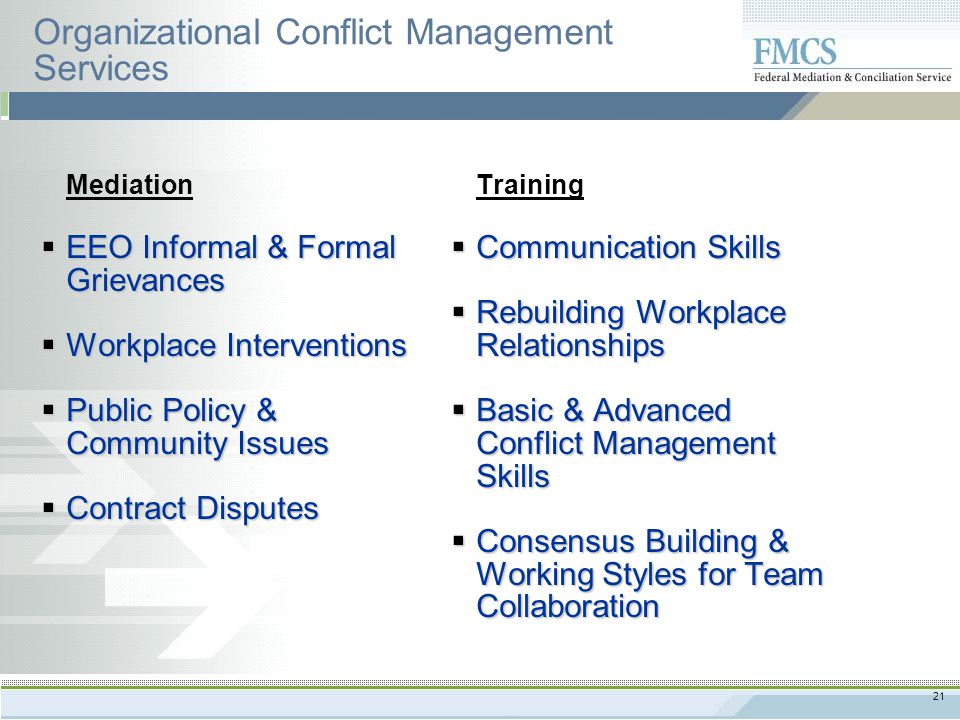 21 Organizational Conflict Management Services Training  Communication Skills  Rebuilding Workplace Relationships  Basic & Advanced Conflict Management Skills  Consensus Building & Working Styles for Team Collaboration Mediation  EEO Informal & Formal Grievances  Workplace Interventions  Public Policy & Community Issues  Contract Disputes