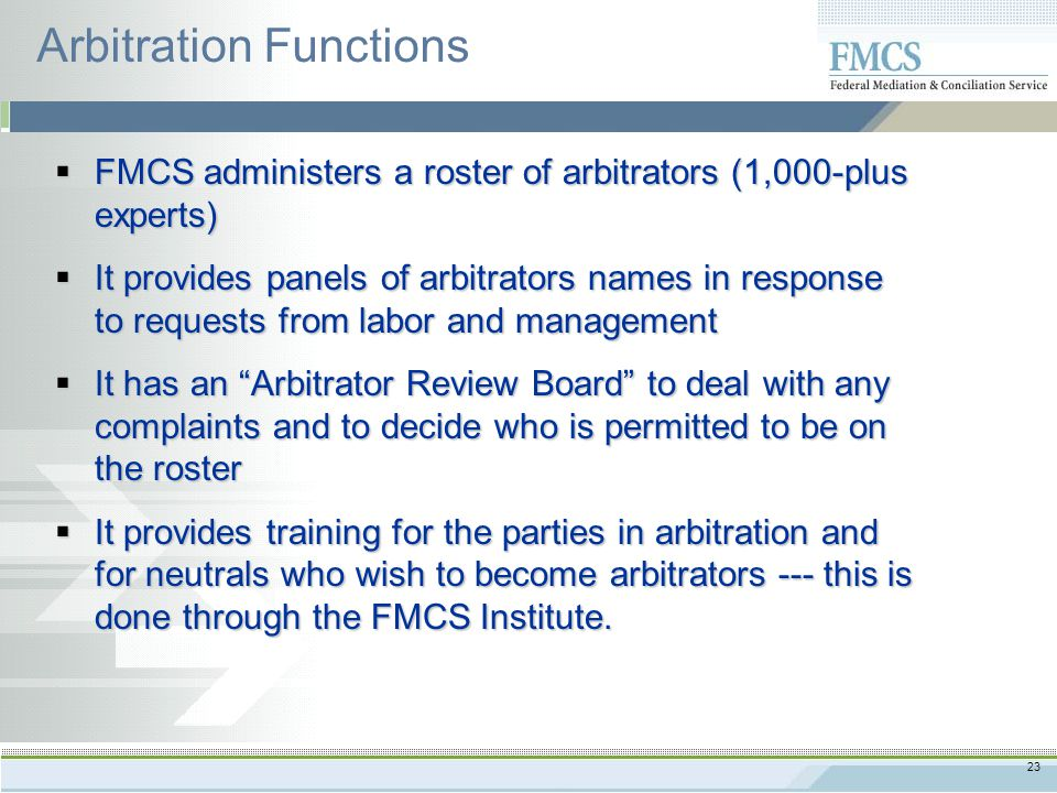 23  FMCS administers a roster of arbitrators (1,000-plus experts)  It provides panels of arbitrators names in response to requests from labor and management  It has an Arbitrator Review Board to deal with any complaints and to decide who is permitted to be on the roster  It provides training for the parties in arbitration and for neutrals who wish to become arbitrators --- this is done through the FMCS Institute.