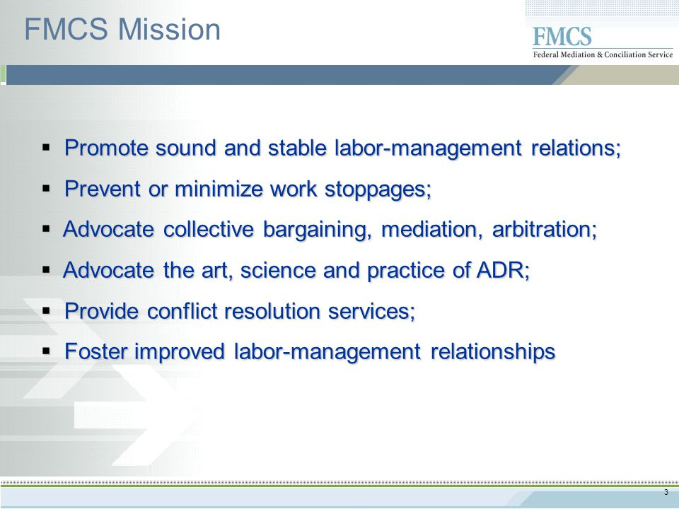 3 FMCS Mission Promote sound and stable labor-management relations;  Promote sound and stable labor-management relations;  Prevent or minimize work stoppages;  Advocate collective bargaining, mediation, arbitration;  Advocate the art, science and practice of ADR;  Provide conflict resolution services;  Foster improved labor-management relationships