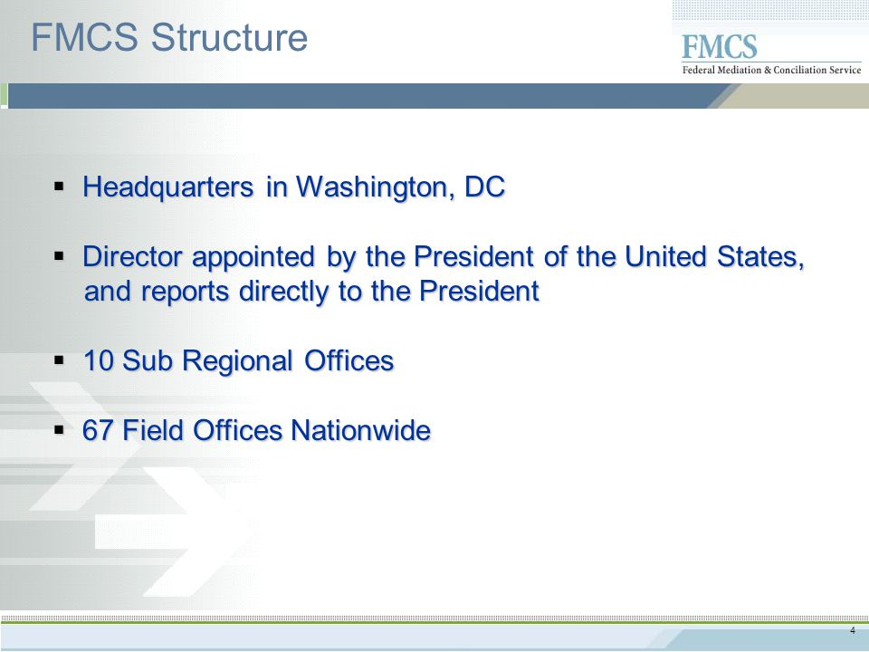 4  Headquarters in Washington, DC  Director appointed by the President of the United States, and reports directly to the President and reports directly to the President  10 Sub Regional Offices  67 Field Offices Nationwide FMCS Structure