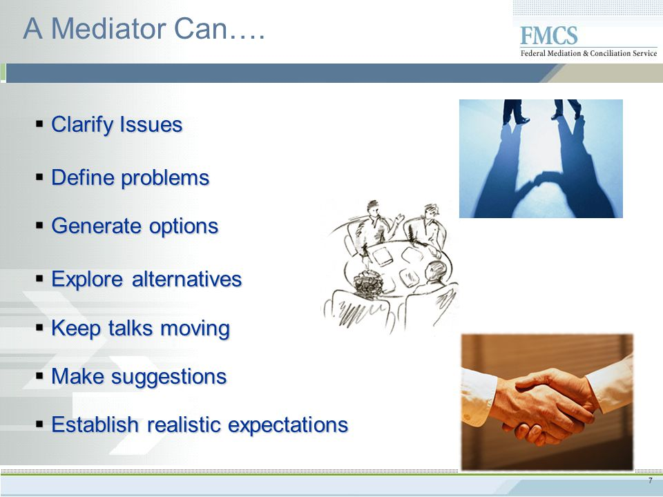 7 A Mediator Can….  Clarify Issues  Define problems  Generate options  Explore alternatives  Keep talks moving  Make suggestions  Establish rea