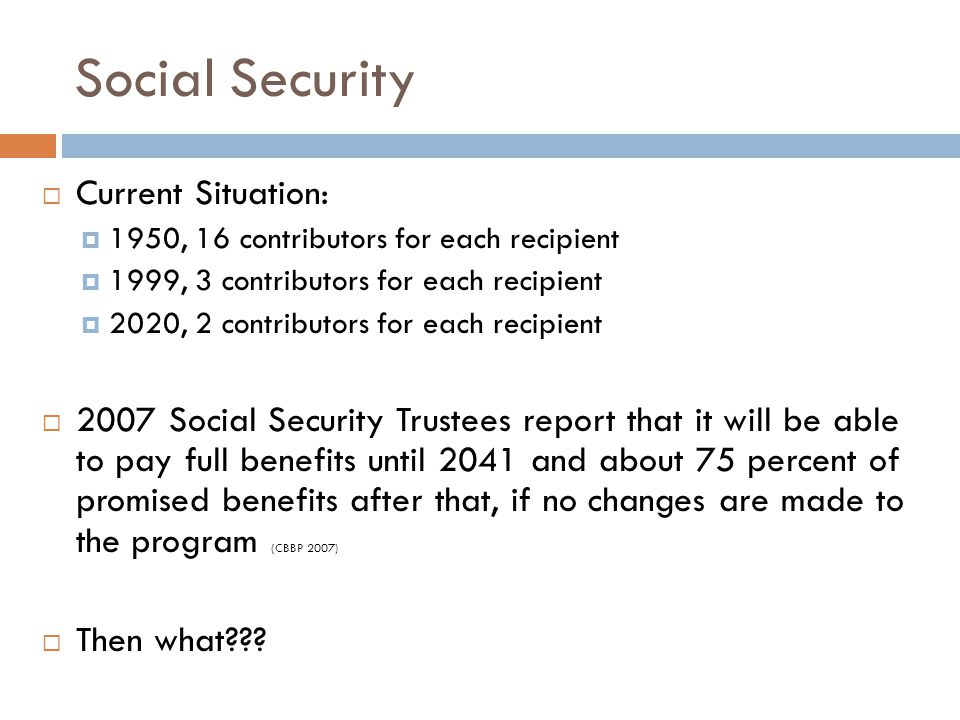Social Security  Current Situation:  1950, 16 contributors for each recipient  1999, 3 contributors for each recipient  2020, 2 contributors for each recipient  2007 Social Security Trustees report that it will be able to pay full benefits until 2041 and about 75 percent of promised benefits after that, if no changes are made to the program (CBBP 2007)  Then what