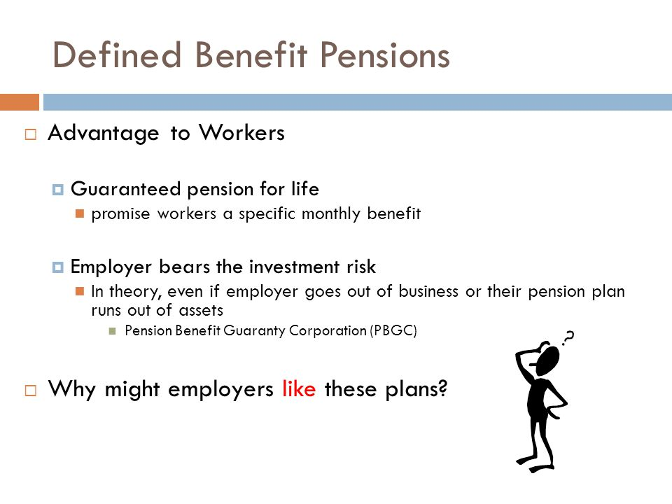 Defined Benefit Pensions  Advantage to Workers  Guaranteed pension for life promise workers a specific monthly benefit  Employer bears the investment risk In theory, even if employer goes out of business or their pension plan runs out of assets Pension Benefit Guaranty Corporation (PBGC)  Why might employers like these plans